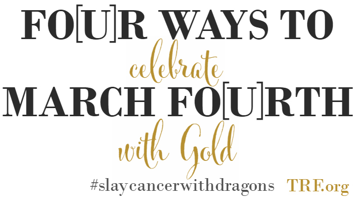 Four Ways To Celebrate March Fo[u]rth with Gold | TRF.org #slaycancerwithdragons